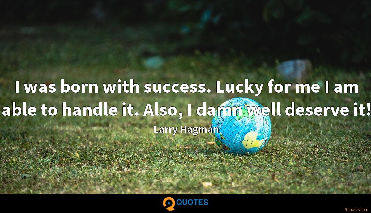 I was born with success. Lucky for me I am able to handle it. Also, I damn well deserve it!