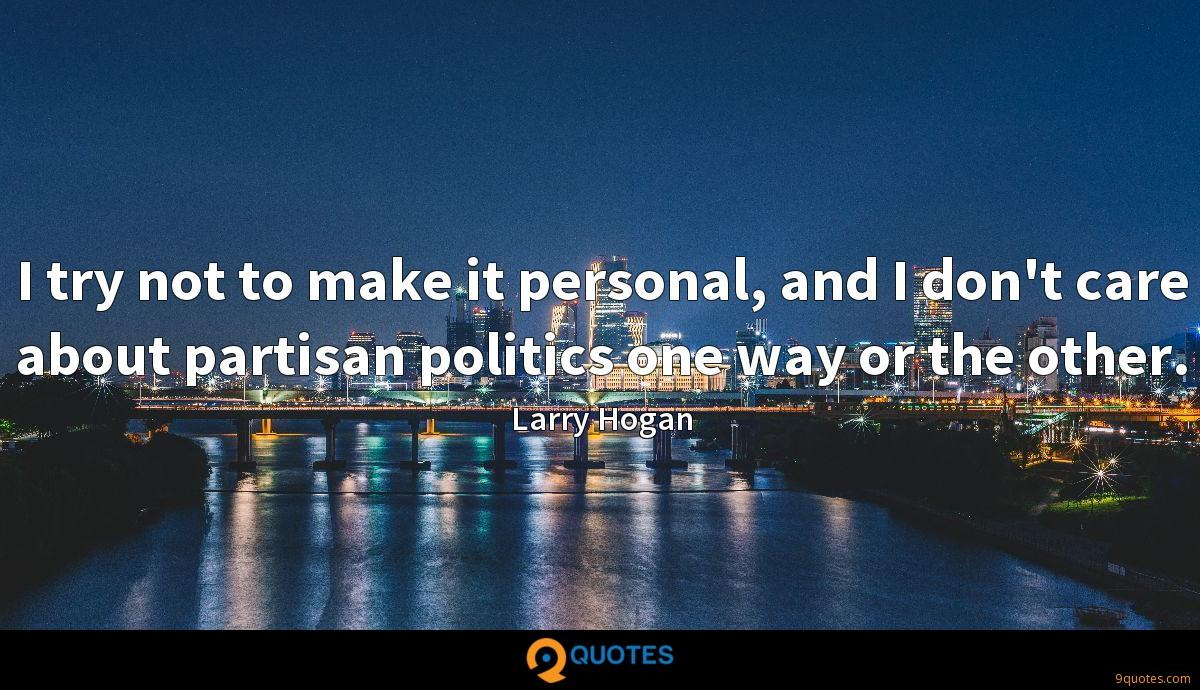 I try not to make it personal, and I don't care about partisan politics one way or the other.