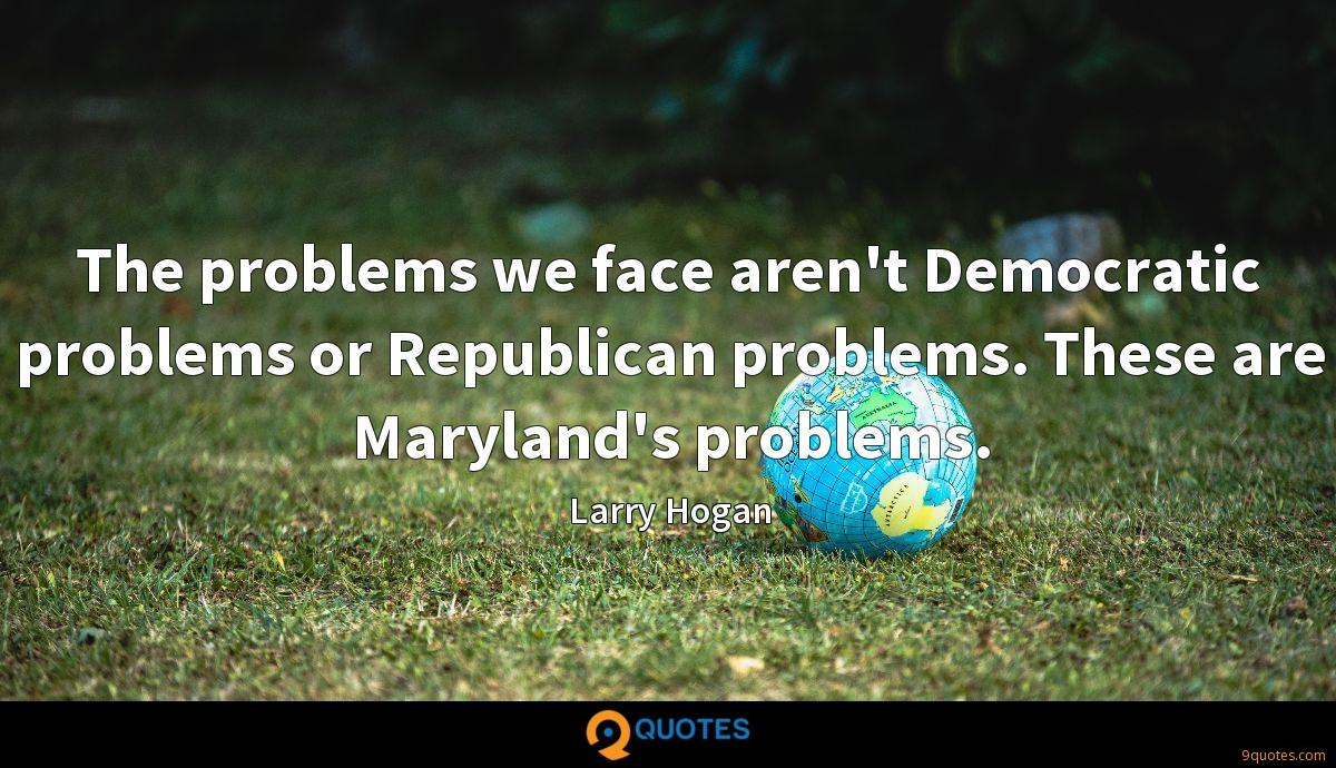 The problems we face aren't Democratic problems or Republican problems. These are Maryland's problems.