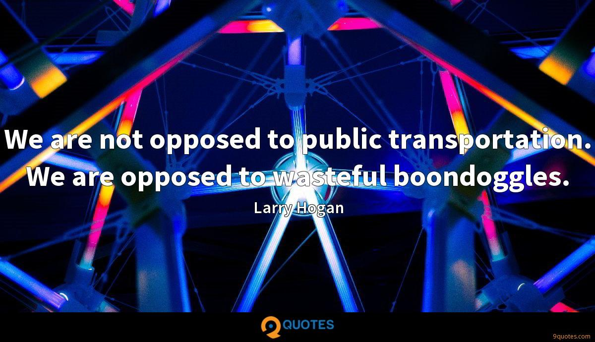 We are not opposed to public transportation. We are opposed to wasteful boondoggles.