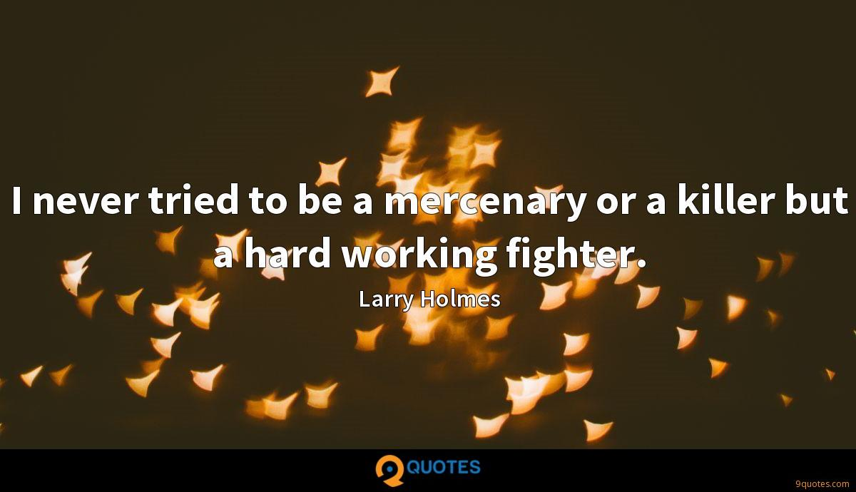 I never tried to be a mercenary or a killer but a hard working fighter.