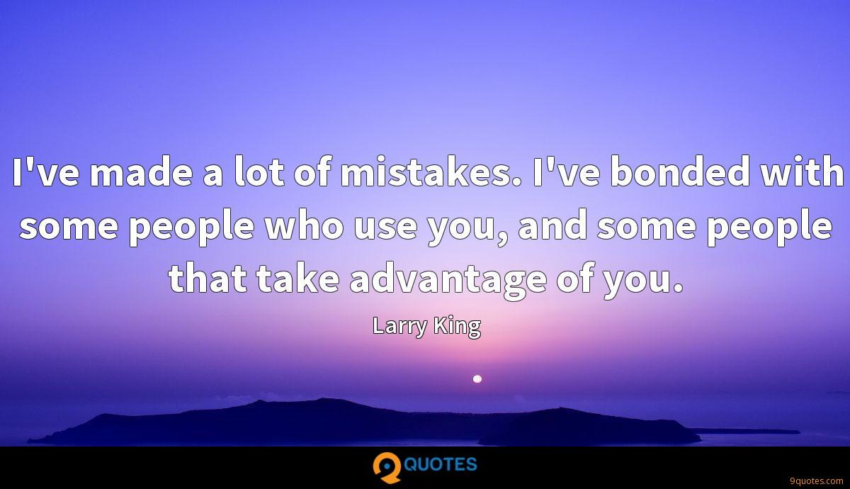 I've made a lot of mistakes. I've bonded with some people who use you, and some people that take advantage of you.