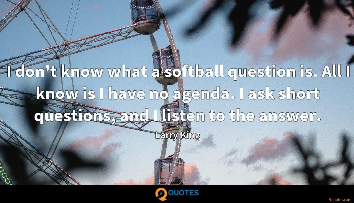I don't know what a softball question is. All I know is I have no agenda. I ask short questions, and I listen to the answer.