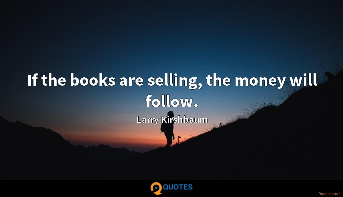 If the books are selling, the money will follow.