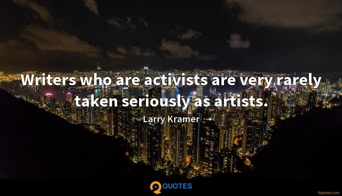 Writers who are activists are very rarely taken seriously as artists.