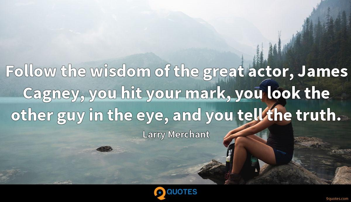 Follow the wisdom of the great actor, James Cagney, you hit your mark, you look the other guy in the eye, and you tell the truth.