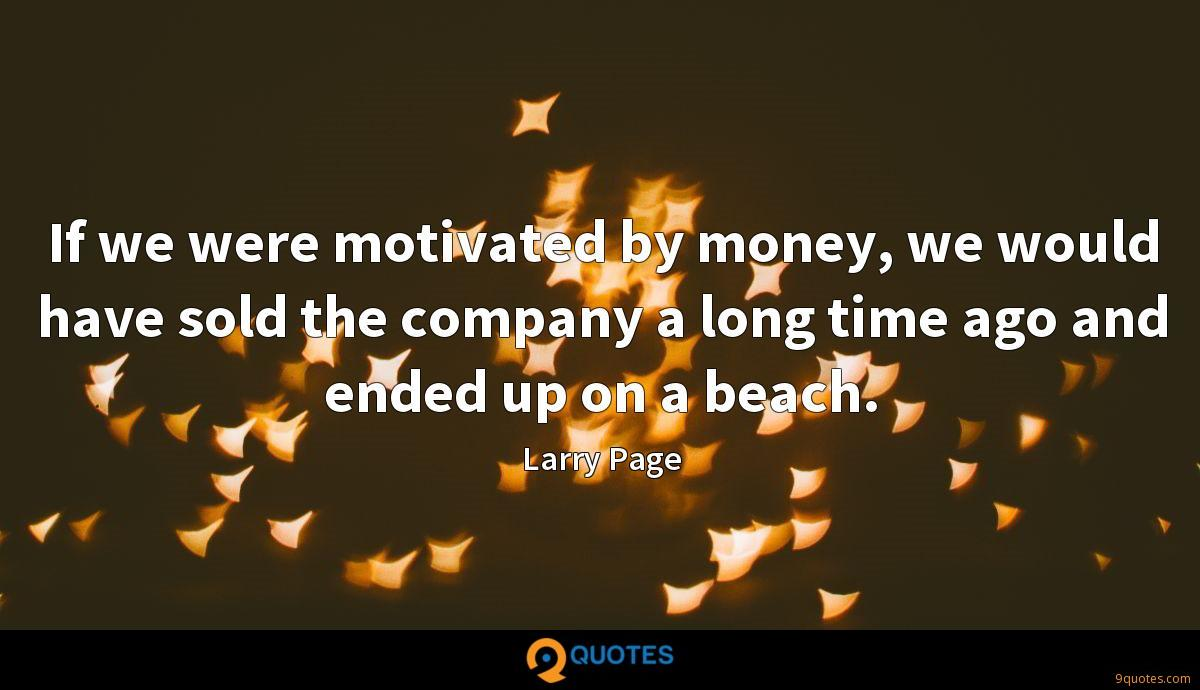If we were motivated by money, we would have sold the company a long time ago and ended up on a beach.