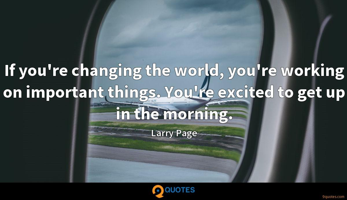 If you're changing the world, you're working on important things. You're excited to get up in the morning.