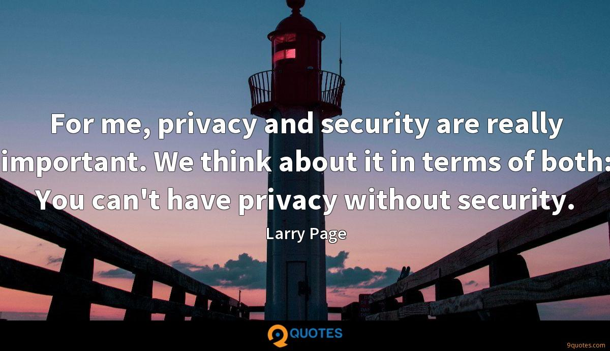 For me, privacy and security are really important. We think about it in terms of both: You can't have privacy without security.