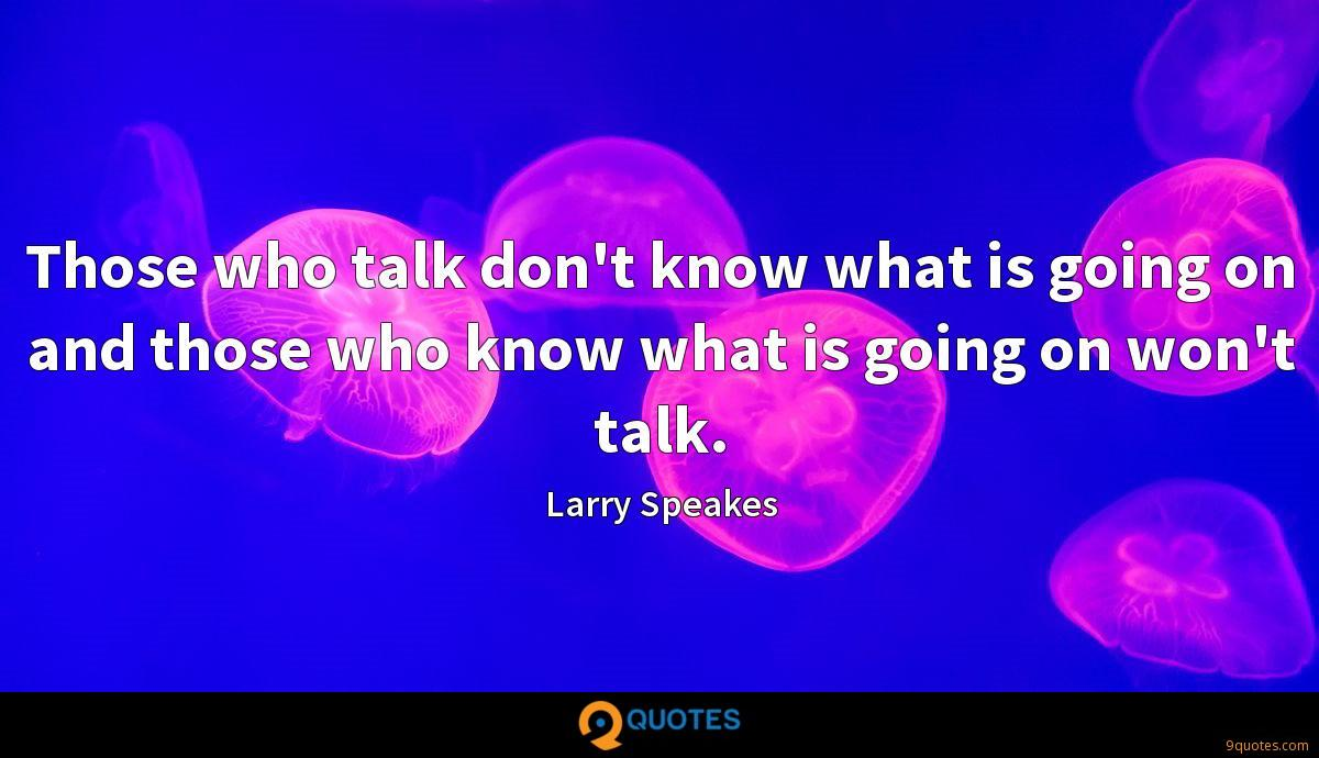 Those who talk don't know what is going on and those who know what is going on won't talk.