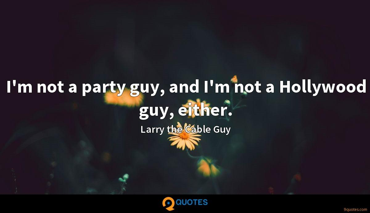 I'm not a party guy, and I'm not a Hollywood guy, either.