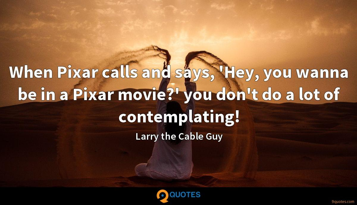 When Pixar calls and says, 'Hey, you wanna be in a Pixar movie?' you don't do a lot of contemplating!