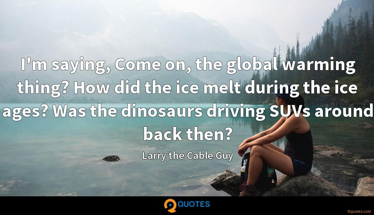 I'm saying, Come on, the global warming thing? How did the ice melt during the ice ages? Was the dinosaurs driving SUVs around back then?