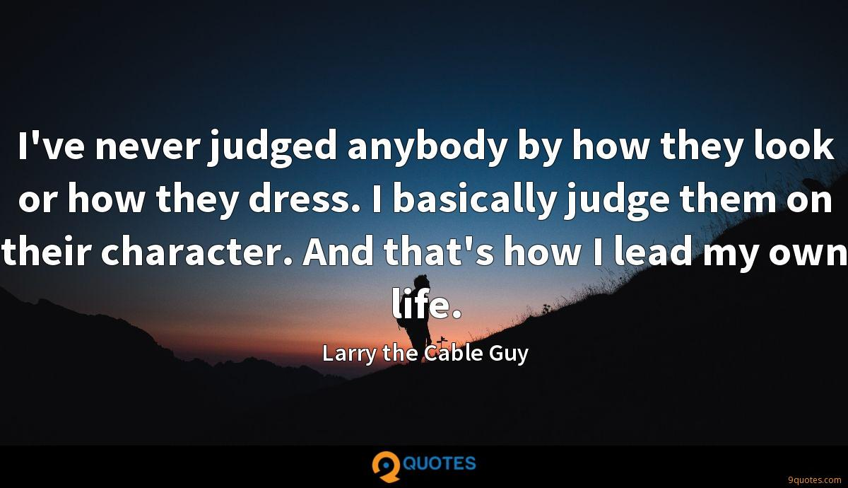 I've never judged anybody by how they look or how they dress. I basically judge them on their character. And that's how I lead my own life.