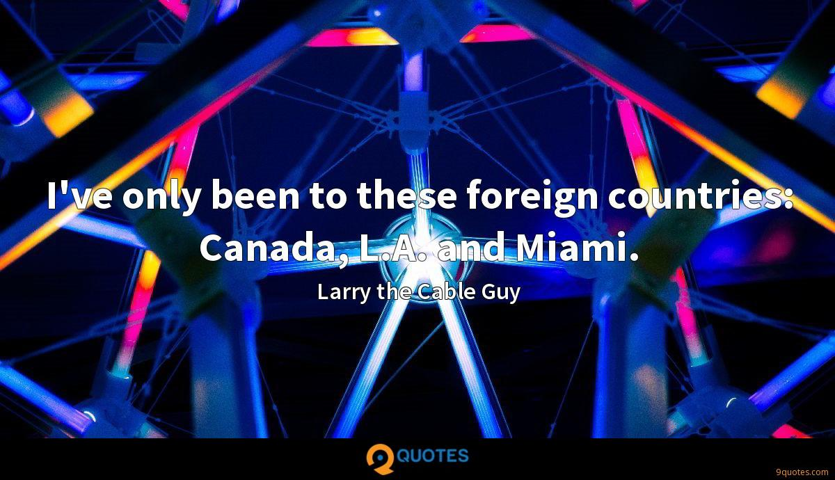 I've only been to these foreign countries: Canada, L.A. and Miami.