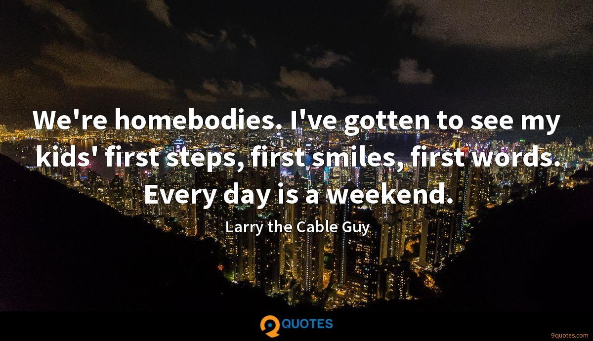 We're homebodies. I've gotten to see my kids' first steps, first smiles, first words. Every day is a weekend.