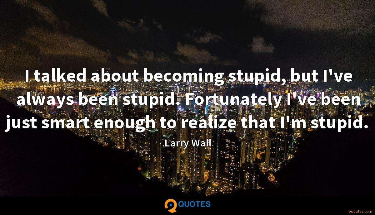 I talked about becoming stupid, but I've always been stupid. Fortunately I've been just smart enough to realize that I'm stupid.