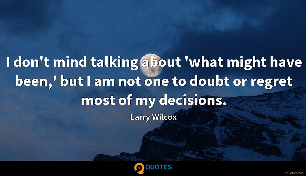 I don't mind talking about 'what might have been,' but I am not one to doubt or regret most of my decisions.