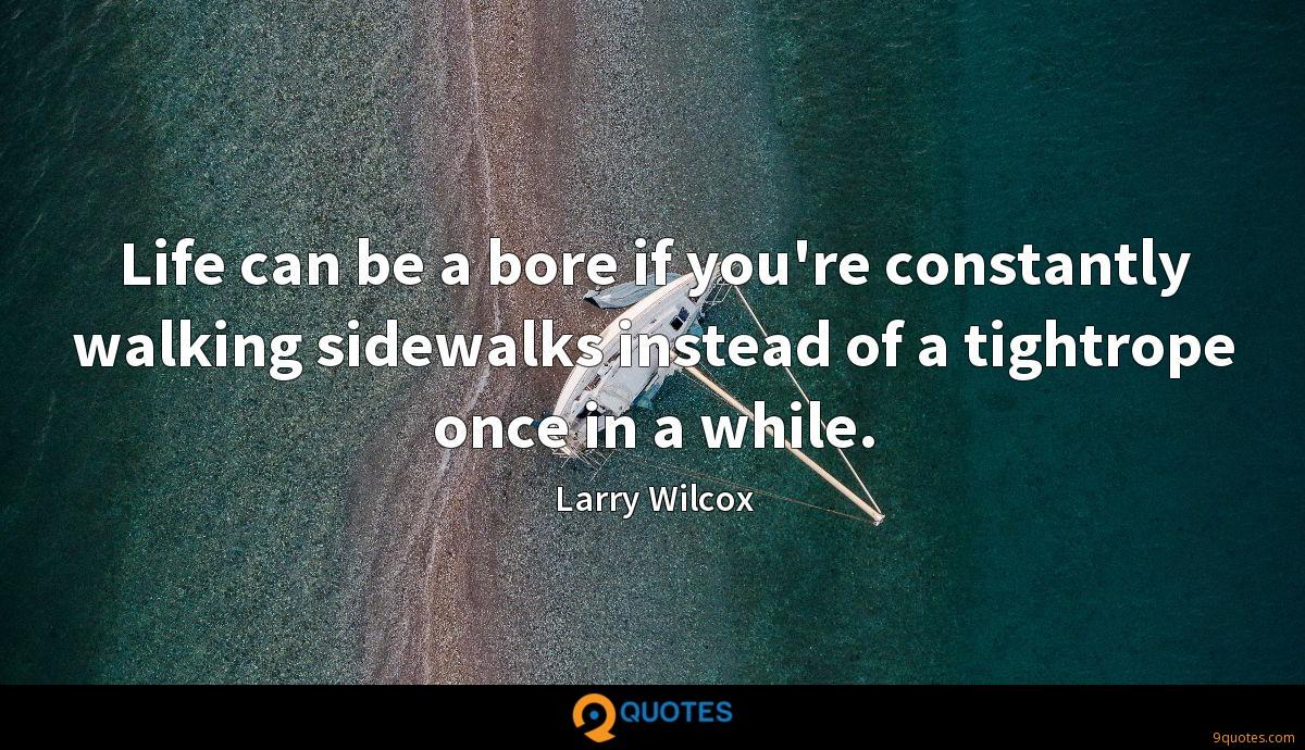 Life can be a bore if you're constantly walking sidewalks instead of a tightrope once in a while.