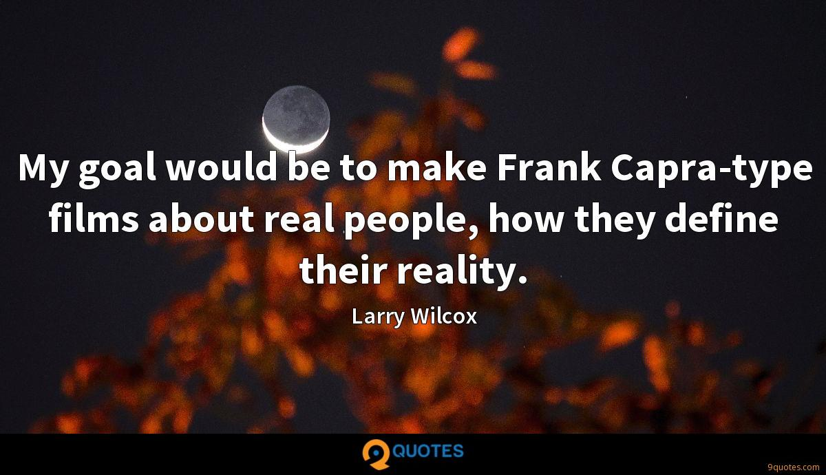 My goal would be to make Frank Capra-type films about real people, how they define their reality.