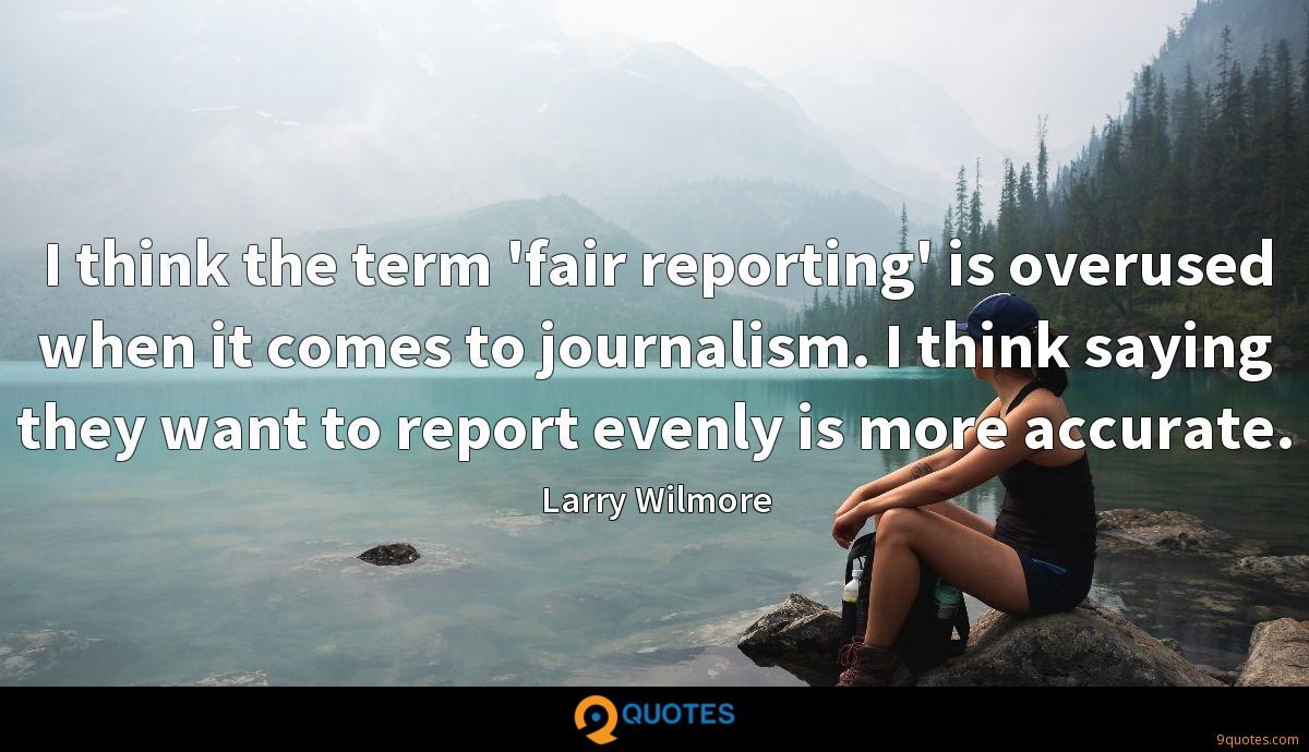 I think the term 'fair reporting' is overused when it comes to journalism. I think saying they want to report evenly is more accurate.