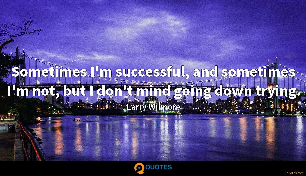 Sometimes I'm successful, and sometimes I'm not, but I don't mind going down trying.