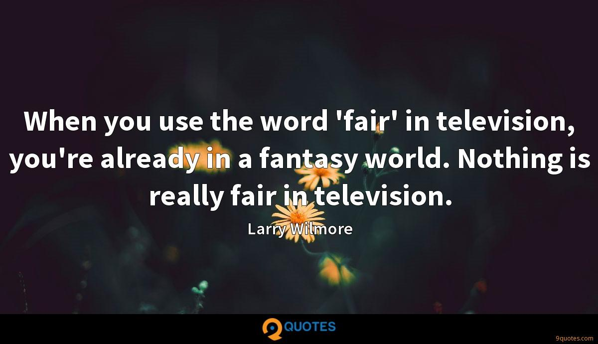 When you use the word 'fair' in television, you're already in a fantasy world. Nothing is really fair in television.