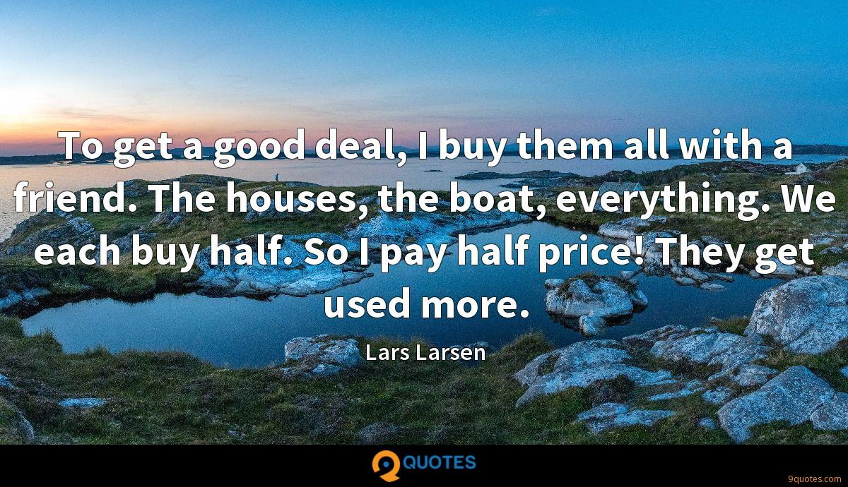 To get a good deal, I buy them all with a friend. The houses, the boat, everything. We each buy half. So I pay half price! They get used more.