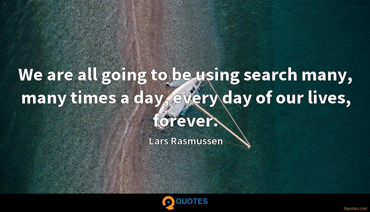 We are all going to be using search many, many times a day, every day of our lives, forever.