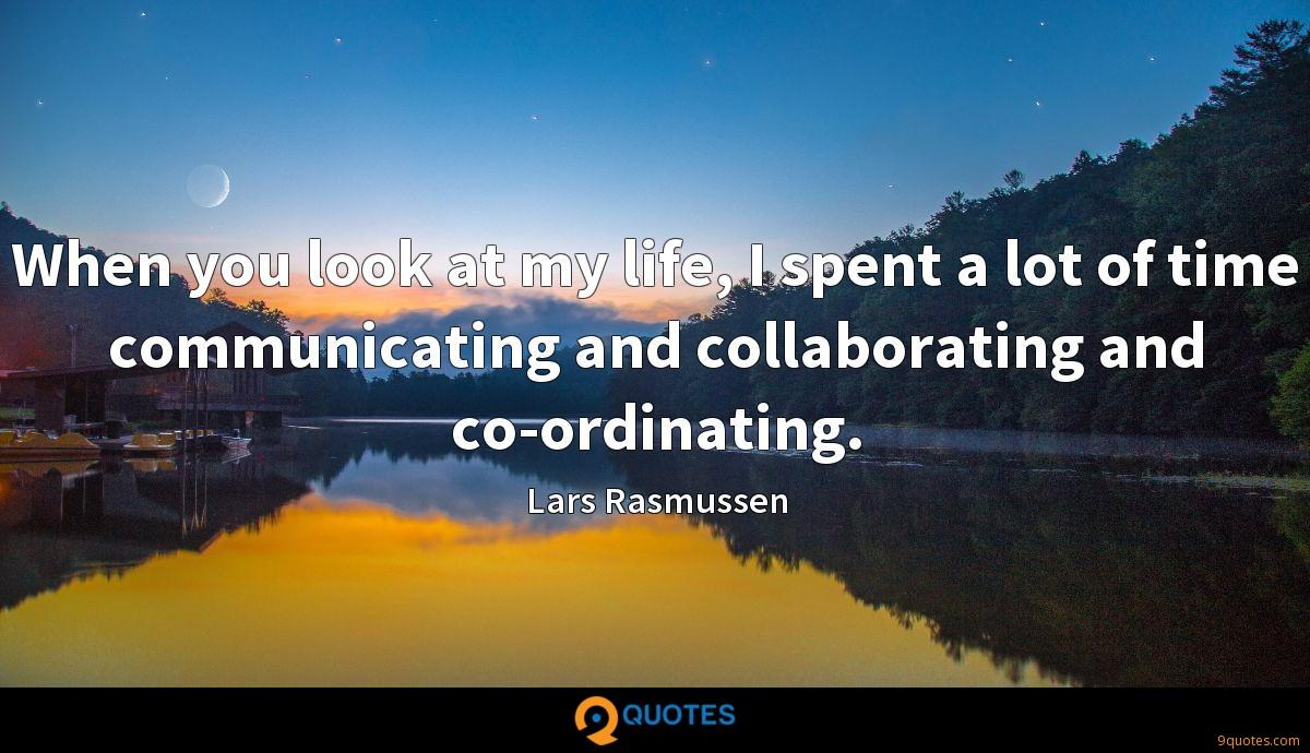 When you look at my life, I spent a lot of time communicating and collaborating and co-ordinating.
