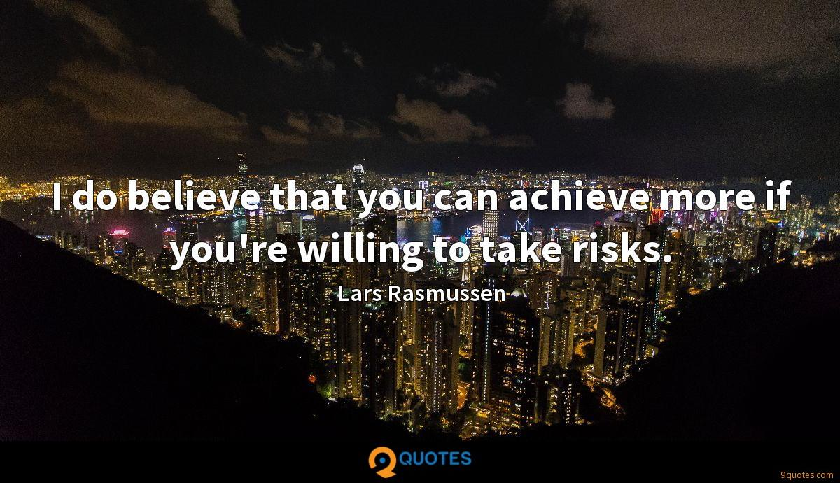 I do believe that you can achieve more if you're willing to take risks.