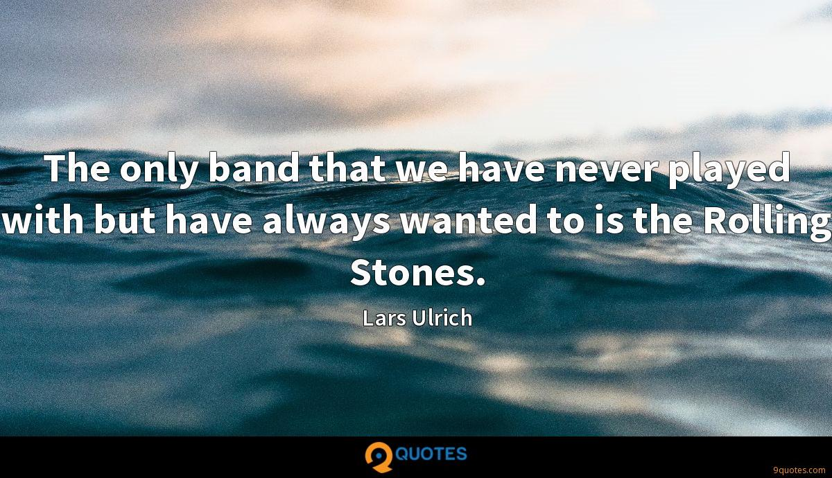 The only band that we have never played with but have always wanted to is the Rolling Stones.