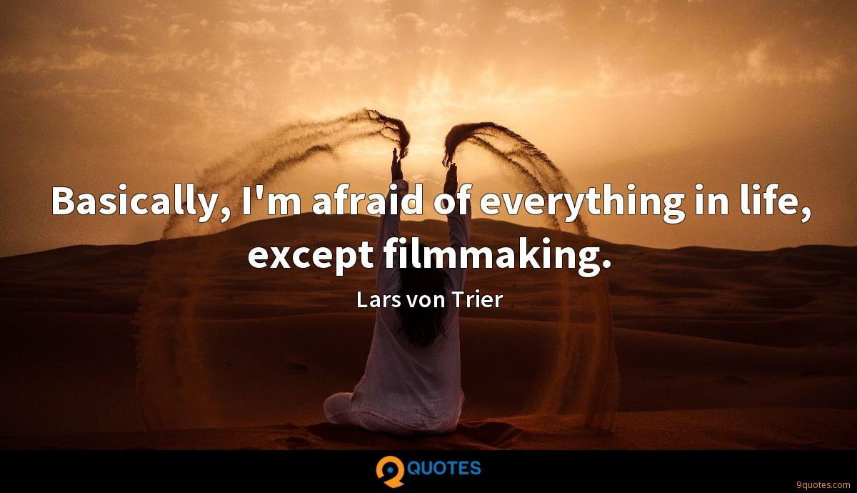 Basically, I'm afraid of everything in life, except filmmaking.