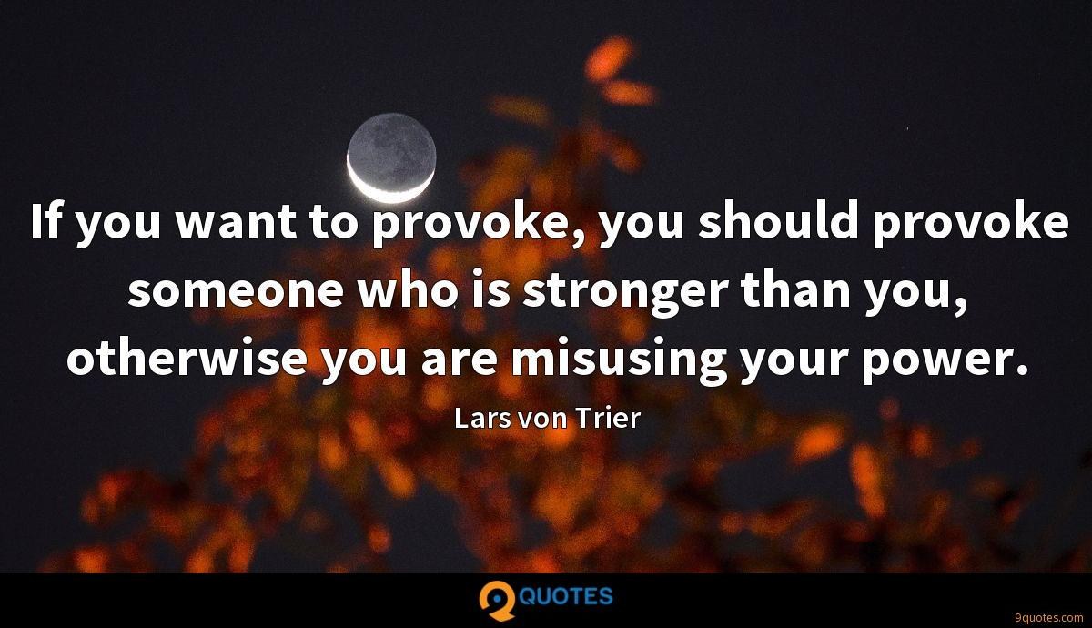 If you want to provoke, you should provoke someone who is stronger than you, otherwise you are misusing your power.