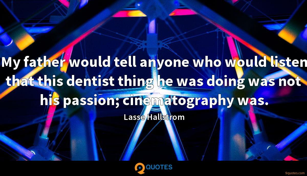 My father would tell anyone who would listen that this dentist thing he was doing was not his passion; cinematography was.