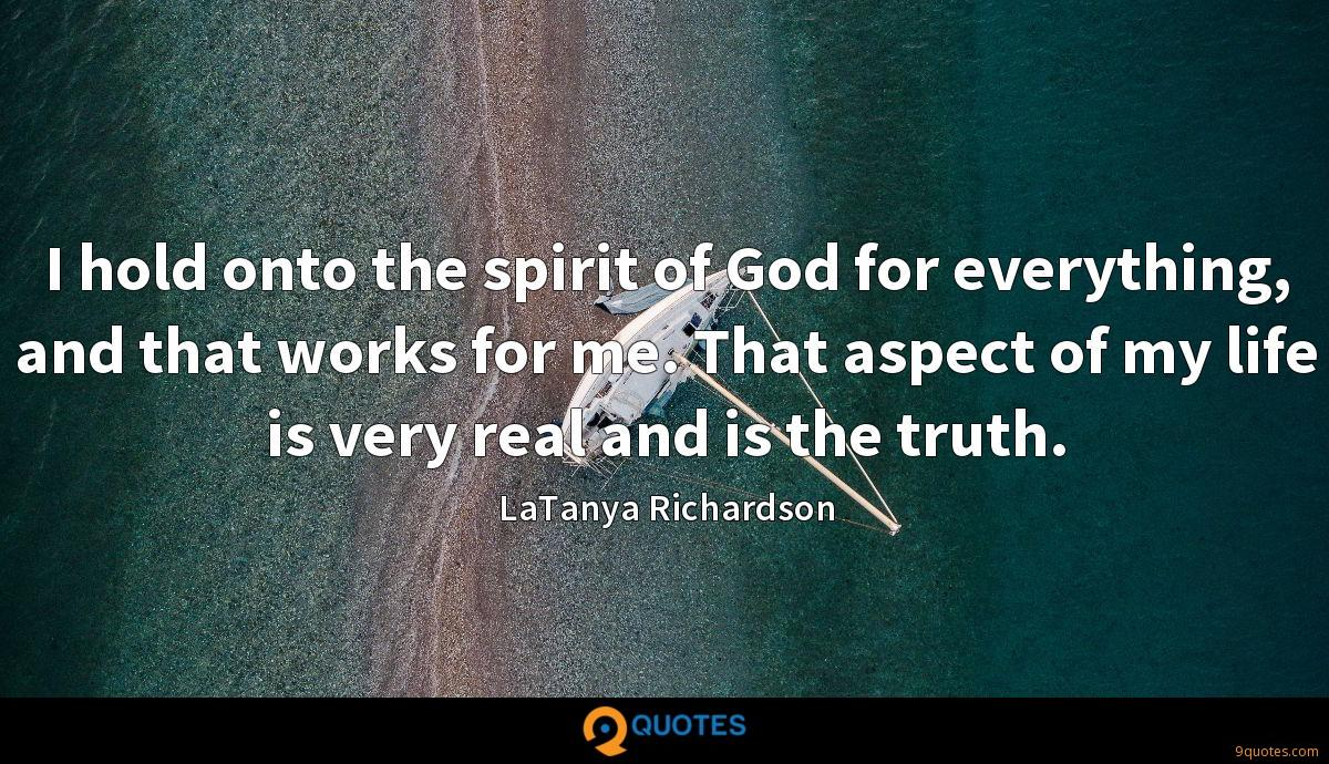 I hold onto the spirit of God for everything, and that works for me. That aspect of my life is very real and is the truth.