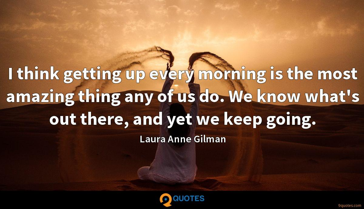 I think getting up every morning is the most amazing thing any of us do. We know what's out there, and yet we keep going.