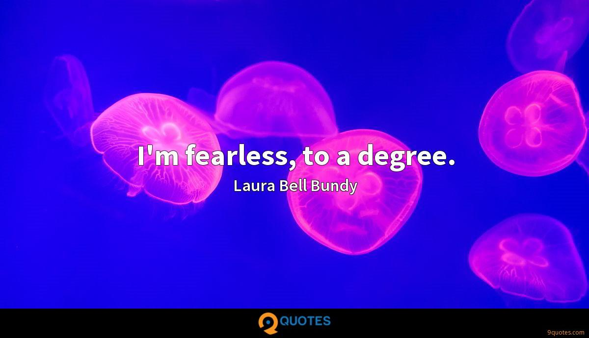 I'm fearless, to a degree.