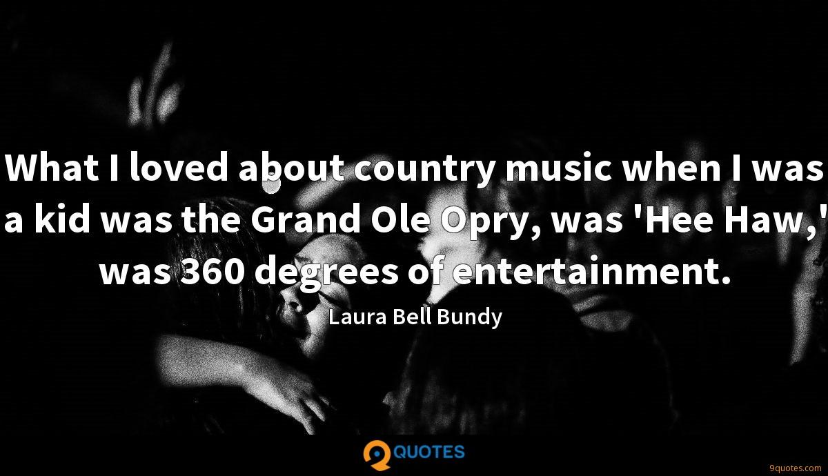 What I loved about country music when I was a kid was the Grand Ole Opry, was 'Hee Haw,' was 360 degrees of entertainment.