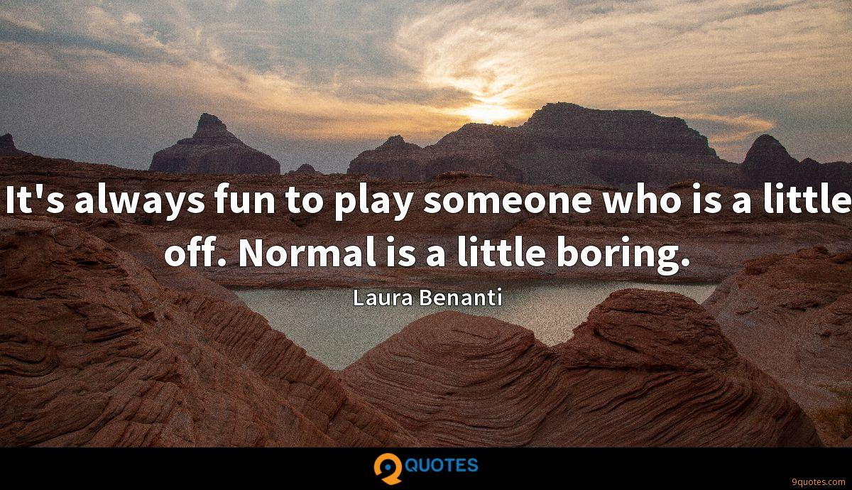 It's always fun to play someone who is a little off. Normal is a little boring.