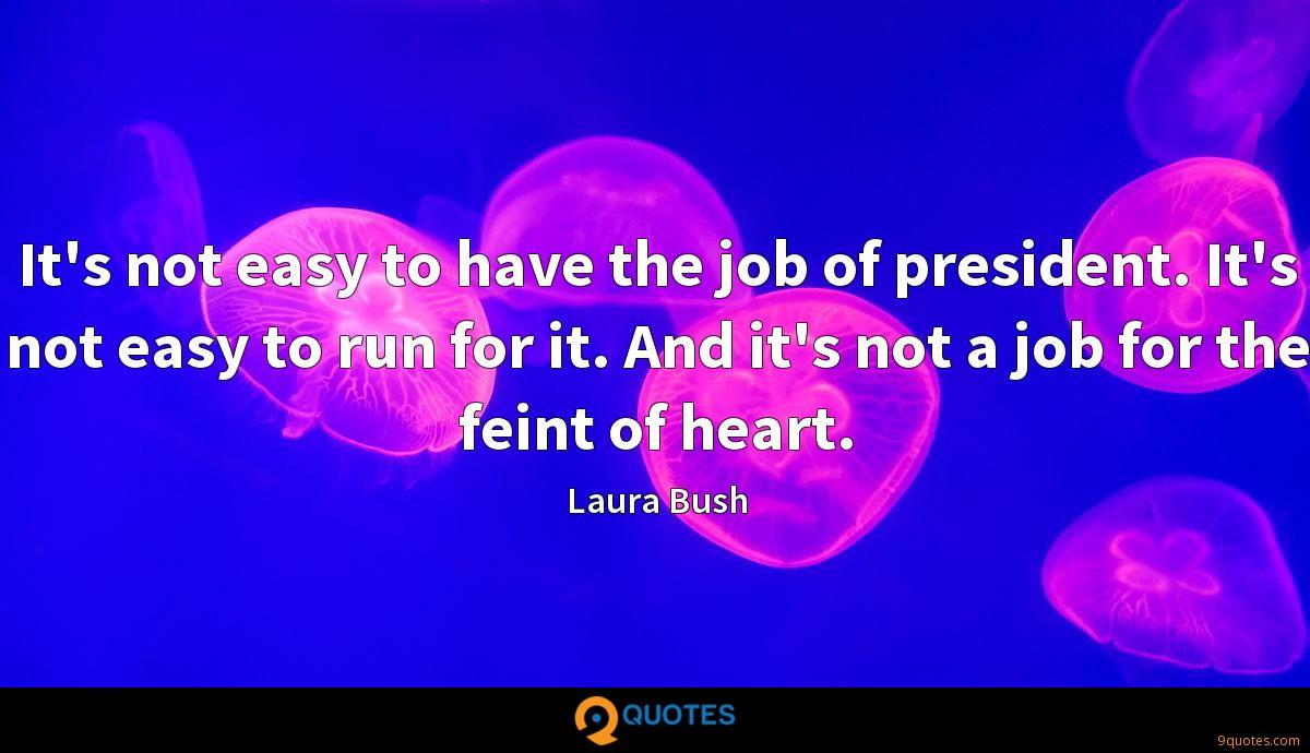 It's not easy to have the job of president. It's not easy to run for it. And it's not a job for the feint of heart.