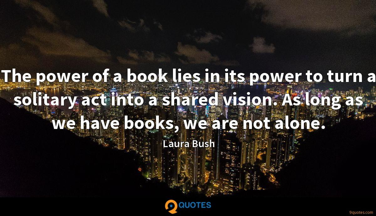 The power of a book lies in its power to turn a solitary act into a shared vision. As long as we have books, we are not alone.