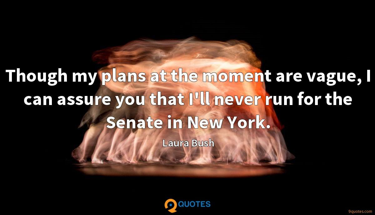 Though my plans at the moment are vague, I can assure you that I'll never run for the Senate in New York.