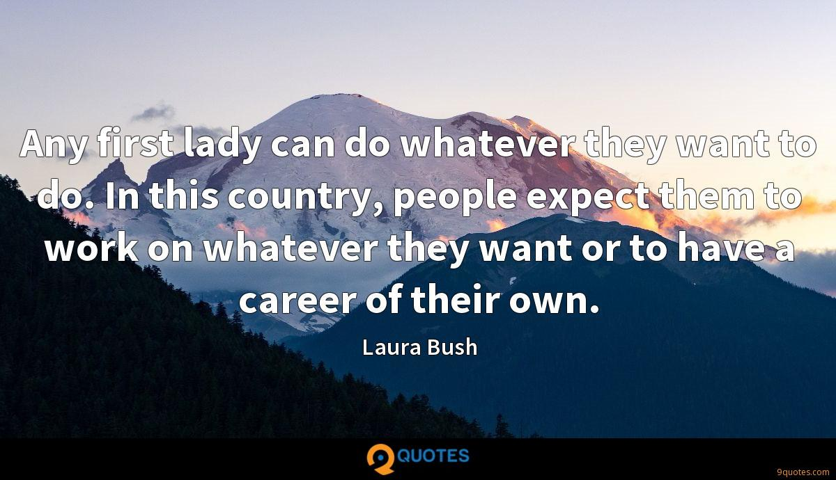 Any first lady can do whatever they want to do. In this country, people expect them to work on whatever they want or to have a career of their own.