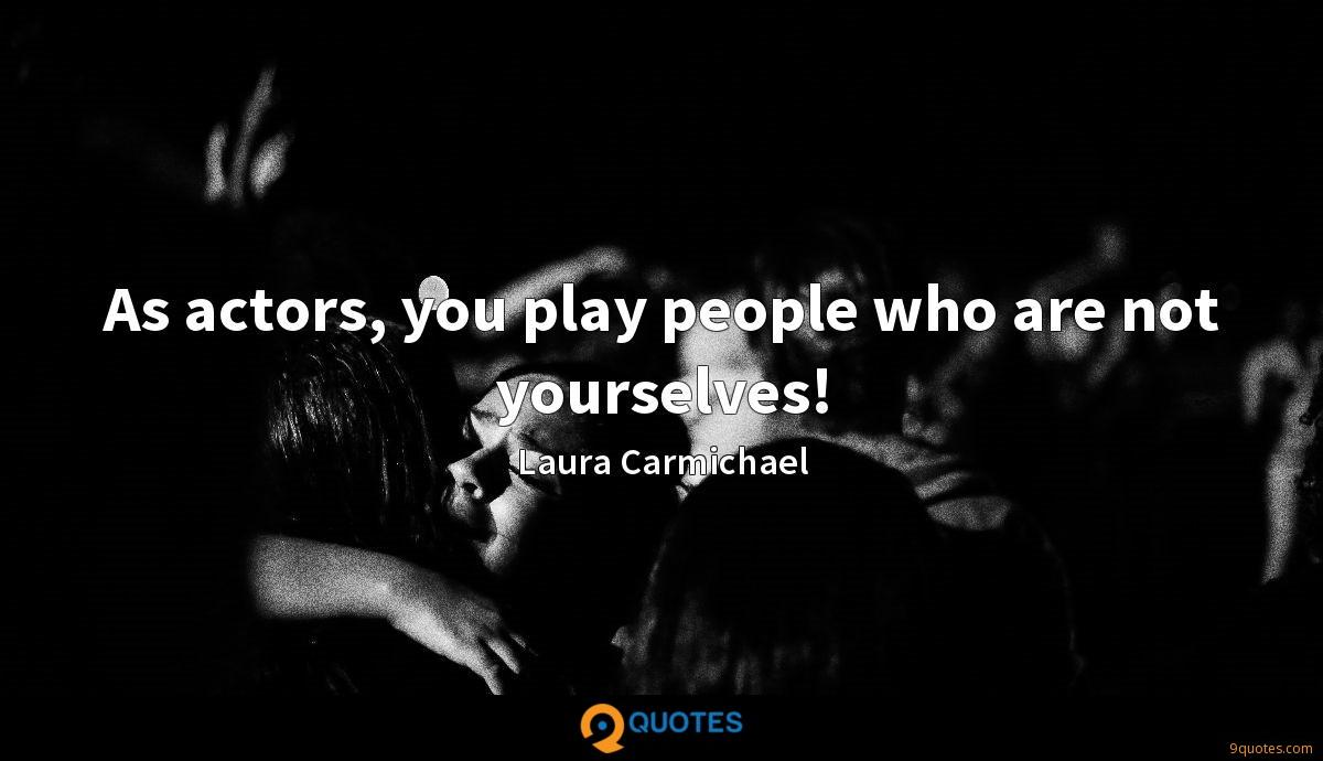 As actors, you play people who are not yourselves!