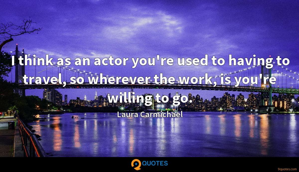 I think as an actor you're used to having to travel, so wherever the work, is you're willing to go.