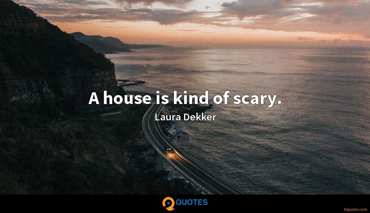 A house is kind of scary.
