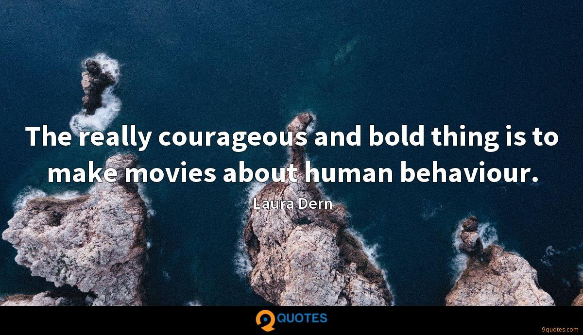 The really courageous and bold thing is to make movies about human behaviour.