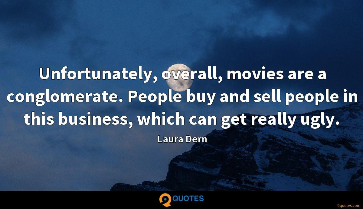 Unfortunately, overall, movies are a conglomerate. People buy and sell people in this business, which can get really ugly.