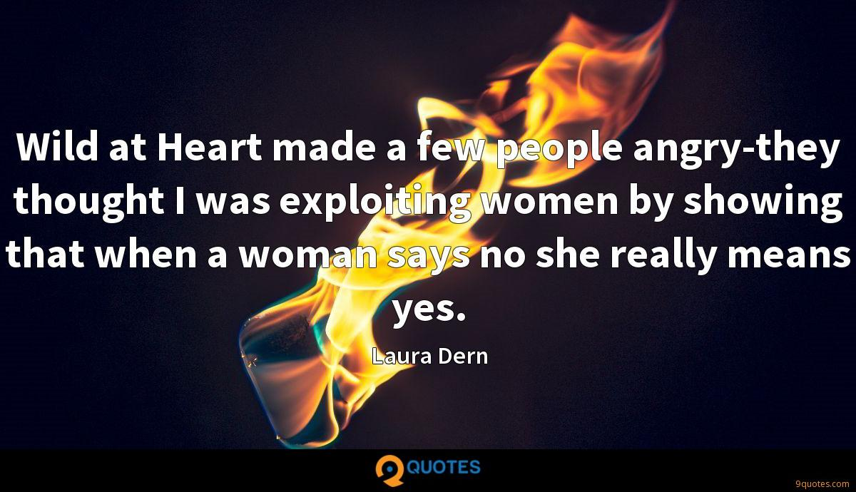 Wild at Heart made a few people angry-they thought I was exploiting women by showing that when a woman says no she really means yes.